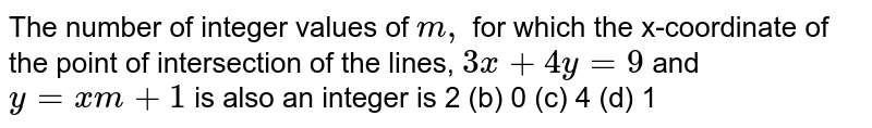 The number of integer values of `m ,` for which the x-coordinate of the point of intersection of the lines, `3x+4y=9` and `y=x m+1` is also an integer is 2 (b) 0 (c) 4   (d) 1