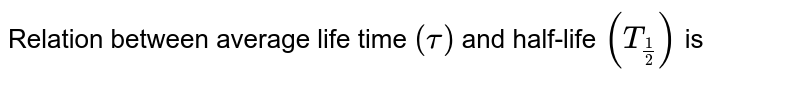Relation between average life time `(tau)` and half-life `(T_(1/2))` is