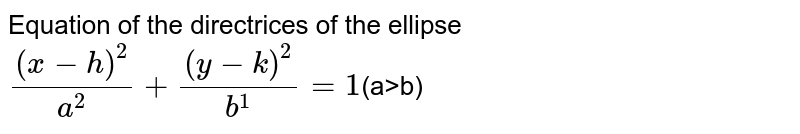 Equation of the directrices of the ellipse `((x-h)^(2))/(a^(2))+((y-k)^(2))/(b^(1))=1`(a>b)
