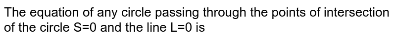 The equation of any  circle passing  through the points of  intersection of the  circle S=0 and the line L=0 is