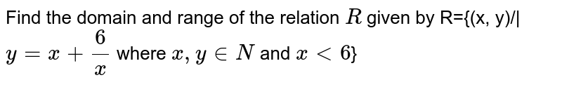 Find the domain and range of the relation `R` given by R={(x, y)/|`y=x+(6)/(x)` where `x, y in N` and `x<6`}