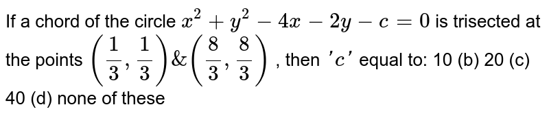 If a chord of the circle `x^2+y^2-4x-2y-c=0` is trisected at the points `(1/3,1/3)&(8/3,8/3)` , then `' c '` equal to: 10 (b) 20   (c) 40 (d) none of these