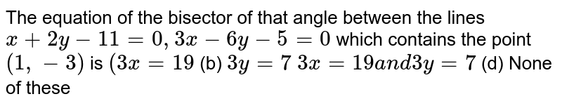 The equation of the bisector of that angle between the lines `x+2y-11=0,3x-6y-5=0` which contains the point `(1,-3)` is `(3x=19`    (b) `3y=7`  `3x=19a n d3y=7`  (d) None of these