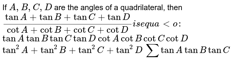 If `A , B , C , D` are the angles of a quadrilateral, then `(tanA+tanB+tanC+tanD)/(cotA+cotB+cotC+cotD) ` is equal to:``  (a) `tanAtanBtanCtanD`  (b) `cotAcotBcotCcotD`   (c)`tan^2A+tan^2B+tan^2C+tan^2D`   (d)`sumtanAtanBtanC`