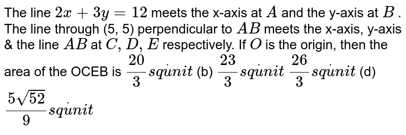 The line `2x+3y=12` meets the x-axis at `A` and the y-axis at `B` . The line through (5, 5) perpendicular to `A B` meets the x-axis, y-axis & the line `A B` at `C , D , E` respectively. If `O` is the origin, then the area of the OCEB is `(20)/3s qdotu n i t`  (b) `(23)/3s qdotu n i t`  `(26)/3s qdotu n i t`  (d) `(5sqrt(52))/9s qdotu n i t`