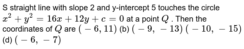S straight line with slope 2 and y-intercept 5 touches the circle `x^2+y^2=16 x+12 y+c=0` at a point `Q` . Then the coordinates of `Q` are `(-6,11)`  (b) `(-9,-13)`  `(-10 ,-15)`  (d) `(-6,-7)`
