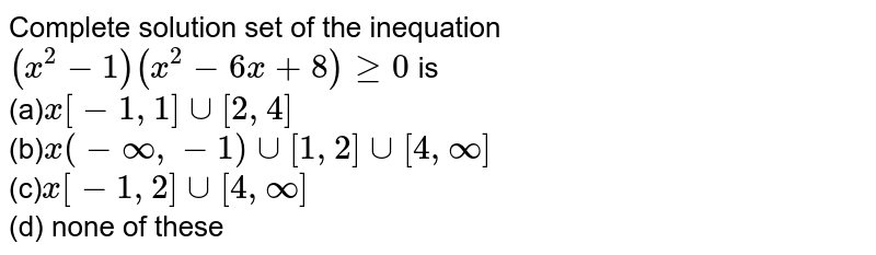 Complete solution set of the inequation `(x^2-1)(x^2-6x+8)geq0` is `x[-1,1]uu[2,4]`    `x(-oo,-1)uu[1,2]uu[4,oo]`  `x[-1,2]uu[4,oo]`  (d) none of these