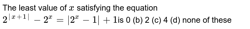 The least value of `x` satisfying the equation  `2^(|x+1|)-2^x=|2^x-1|+1`is 0 (b) 2   (c) 4 (d)   none of these