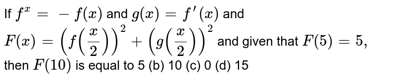 If `f^(x)=-f(x)` and `g(x)=f^(prime)(x)` and `F(x)=(f(x/2))^2+(g(x/2))^2` and given that `F(5)=5,` then `F(10)` is equal to 5 (b) 10   (c) 0 (d)   15
