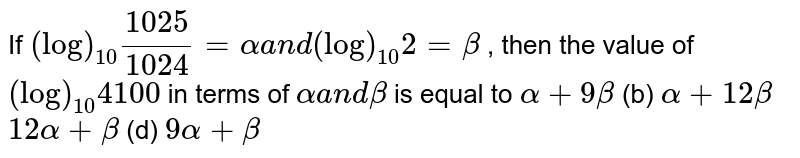 If `(log)_(10)(1025)/(1024)=alphaa n d(log)_(10)2=beta` , then the value of `(log)_(10)4100` in terms of `alphaa n dbeta` is equal to `alpha+9beta`  (b) `alpha+12beta`  `12alpha+beta`  (d) `9alpha+beta`