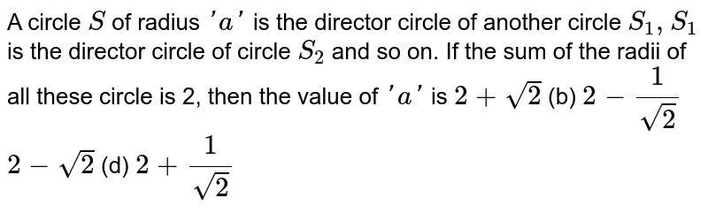 A circle `S` of radius `' a '` is the director circle of another circle `S_1,S_1` is the director circle of circle `S_2` and so on. If the sum of the radii of all these circle is 2, then the   value of `' a '` is `2+sqrt(2)`  (b) `2-1/(sqrt(2))`   `2-sqrt(2)`  (d) `2+1/(sqrt(2))`