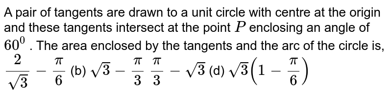 A pair of tangents are drawn to a unit circle with centre at the origin   and these tangents intersect at the point `P` enclosing an angle of `60^0` . The area enclosed by the tangents and the arc of the circle is, `2/(sqrt(3))-pi/6`  (b) `sqrt(3)-pi/3`  `pi/3-sqrt(3)`  (d) `sqrt(3)(1-pi/6)`