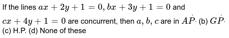 If the lines `a x+2y+1=0,b x+3y+1=0` and `c x+4y+1=0` are concurrent, then `a , b , c` are in  `AdotPdot`  (b) `GdotPdot`  (c) H.P.   (d) None of these