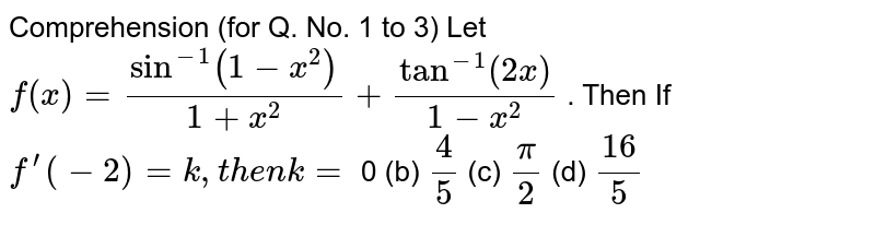 Comprehension (for Q. No. 1 to 3) Let `f(x)=sin^(-1)(1-x^2)/(1+x^2)+tan^(-1)(2x)/(1-x^2)` . Then If `f^(prime)(-2)=k ,t h e nk=`  0 (b) `4/5`  (c) `pi/2`  (d) `(16)/5`