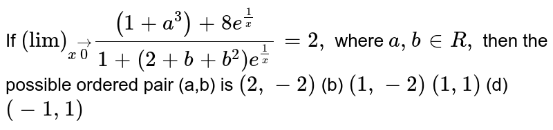"""If `(""""lim"""")_(xvec0)((1+a^3)+8e^(1/x))/(1+(2+b+b^2)e^(1/x))=2,` where `a ,b in  R ,` then the possible ordered pair (a,b) is `(2,-2)`  (b) `(1,-2)`  `(1,1)`  (d) `(-1,1)`"""