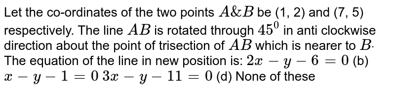 Let the co-ordinates of the two points `A&B` be (1, 2) and (7, 5) respectively. The line `A B` is rotated through `45^0` in anti clockwise direction about the point of trisection of `A B` which is nearer to `Bdot` The equation of the line in new position is: `2x-y-6=0`  (b) `x-y-1=0`  `3x-y-11=0`  (d) None of these