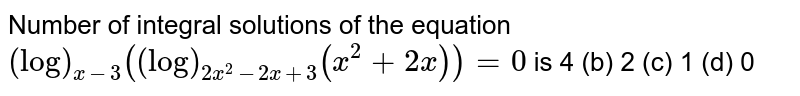 Number of integral solutions of the equation `(log)_(x-3)((log)_(2x^2-2x+3)(x^2+2x))=0` is 4 (b) 2   (c) 1 (d)   0