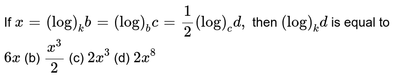 If `x=(log)_k b=(log)_b c=1/2(log)_c d ,` then `(log)_k d` is equal to `6x`  (b) `(x^3)/2`  (c) `2x^3`  (d) `2x^8`