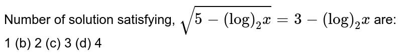 Number of solution satisfying, `sqrt(5-(log)_2x)=3-(log)_2x` are: 1 (b) 2   (c) 3 (d) 4