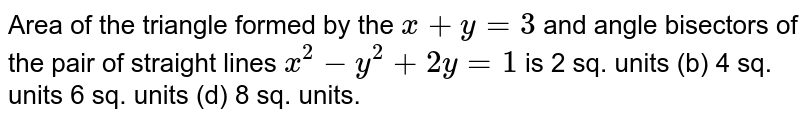Area of the triangle formed by the `x+y=3` and angle bisectors of the pair of straight lines `x^2-y^2+2y=1` is 2 sq. units (b) 4 sq. units 6 sq. units (d) 8 sq. units.
