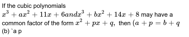 If the cubic polynomials `x^3+a x^2+11 x+6a n dx^3+b x^2+14 x+8` may have a common factor of the form `x^2+p x+q ,` then `(a+p=b+q`  (b) `a p<b q`  `p q` divides `a b`  (d) `p+q` divides `a+b`