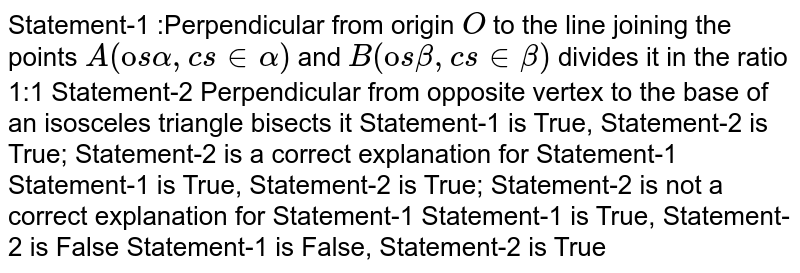 Statement-1 :Perpendicular from origin `O` to the line joining the points `A(ccosalpha,cs inalpha)` and `B(ccosbeta,cs inbeta)` divides it in the ratio 1:1 Statement-2 Perpendicular from opposite vertex to the base of an   isosceles triangle bisects it Statement-1 is True, Statement-2 is True; Statement-2 is a correct   explanation for Statement-1 Statement-1 is True, Statement-2 is True; Statement-2 is not a correct explanation for Statement-1 Statement-1 is True, Statement-2 is False Statement-1 is False, Statement-2 is True