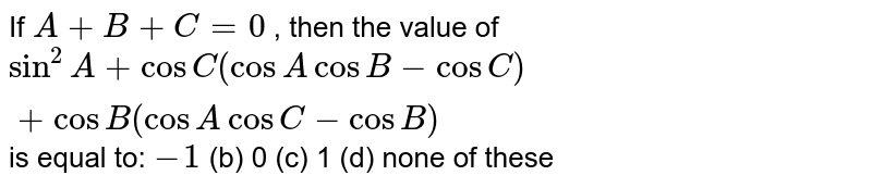 If `A+B+C=0` , then the value of `sin^2A+cosC(cosAcosB-cosC)+cosB(cosAcosC-cosB)`  is equal to: `-1`  (b) 0 (c) 1 (d) none of these