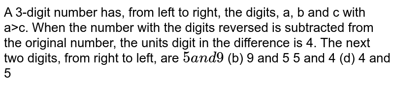 A 3-digit number has, from left to right, the digits, a, b and c with   a>c. When the number with the digits reversed is subtracted from the   original number, the units digit in the difference is 4. The next two   digits, from right to left, are `5a n d9`  (b) 9 and 5 5 and 4 (d) 4 and 5