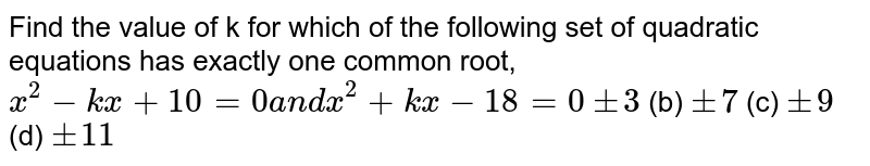 Find the value of k for which of the following set of quadratic   equations has exactly one common root, `x^2-k x+10=0a n dx^2+k x-18=0`  `+-3`  (b) `+-7`  (c) `+-9`  (d) `+-11`