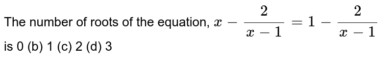 The number of roots of the equation, `x-2/(x-1)=1-2/(x-1)` is 0 (b) 1   (c) 2 (d) 3