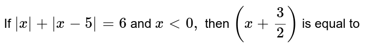 If `|x|+|x-5|=6` and `x<0,` then `(x+3/2)` is equal to