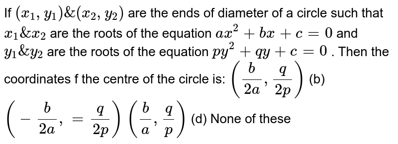 If `(x_1, y_1)&(x_2, y_2)` are the ends of diameter of a circle such that `x_1&x_2` are the roots of the equation `a x^2+b x+c=0` and `y_1&y_2` are the roots of the equation `p y^2+q y+c=0` . Then the coordinates f the centre of the circle is: `(b/(2a), q/(2p))`  (b) `(-b/(2a),=q/(2p))`  `(b/a , q/p)`  (d) None of these