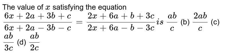 The value of `x` satisfying the equation `(6x+2a+3b+c)/(6x+2a-3b-c)=(2x+6a+b+3c)/(2x+6a-b-3c)i s`  `(a b)/c`  (b) `(2a b)/c`  (c) `(a b)/(3c)`  (d) `(a b)/(2c)`