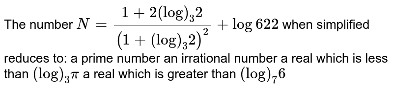 The number `N=(1+2(log)_3 2)/((1+(log)_3 2)^2)+log6 2 2` when simplified reduces to: a prime number an irrational number a real which is less than `(log)_3pi`  a real which is greater than `(log)_7 6`