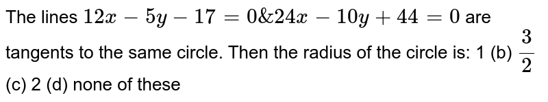 The lines `12 x-5y-17=0&24 x-10 y+44=0` are tangents to the same circle. Then the radius of the circle is: 1 (b) `3/2`  (c) 2   (d) none of these