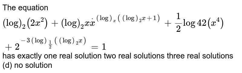 The equation `(log)_2(2x^2)+(log)_2xdotx^((log)_x((log)_2x+1))+1/2log4 2(x^4)+2^(-3(log)_(1/2)((log)_2x))=1` has exactly one real solution two real solutions three real solutions   (d) no solution