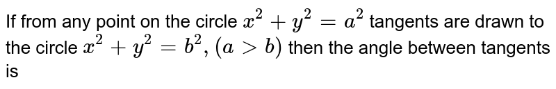 If from any point on the circle `x^(2)+y^(2)=a^(2)`  tangents are drawn to the circle `x^(2)+y^(2)=b^(2), (a>b)` then the angle between tangents is