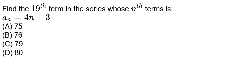 Find the `19^(th)` term in the series whose `n^(th )` terms is: <br>`a_(n)=4n+3`<br> (A) 75 <br>(B) 76 <br>(C) 79 <br>(D) 80