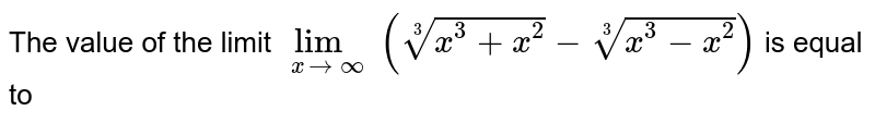 The value of the limit `lim_(x rarr oo)(root(3)(x^(3)+x^(2))-root(3)(x^(3)-x^(2)))` is equal to