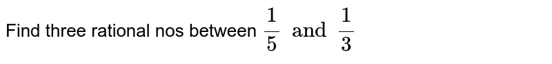 Find three rational nos between `1/5 and 1/3`