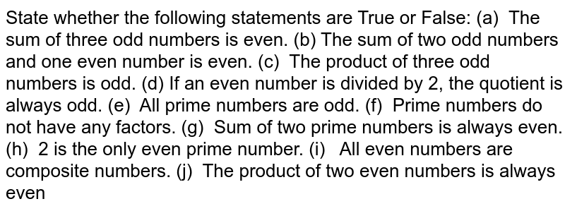 State whether the following statements are   True or False: (a) The sum of three odd numbers is even. (b) The   sum of two odd numbers and one even number is even. (c) The product of three odd numbers is odd. (d) If an   even number is divided by 2, the quotient is always odd. (e) All prime numbers are odd. (f) Prime numbers do not have any factors. (g) Sum of two prime numbers is always even. (h) 2 is the only even prime number. (i) All even numbers are composite numbers. (j) The product of two even numbers is always   even