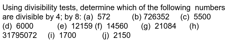 Using   divisibility tests, determine which of the following numbers are divisible by 4; by 8: (a) 572   (b) 726352 (c) 5500 (d) 6000 (e) 12159 (f) 14560   (g) 21084 (h)   31795072 (i) 1700 (j) 2150