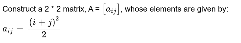 Construct a 2 * 2 matrix, A = `[a_(ij)]`, whose elements are given by:  ` a_(ij) = (i+j)^2 /2`