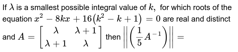 If `lambda` is a smallest possible integral value of `k,` for which roots of  the equation `x^(2)-8kx+16(k^(2)-k+1)=0` are  real and distinct and `A=[[lambda,lambda+1],[lambda+1,lambda]]` then `||(1/5 A^(-1))||=`