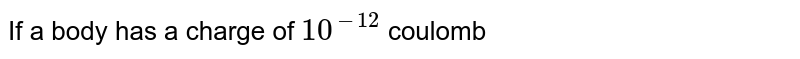 If a body has a charge of `10^(-12)` coulomb