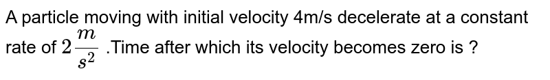 A particle moving with initial velocity 4m/s decelerate at a constant rate of `2m/s^(2)` .Time after which its velocity becomes zero is ?