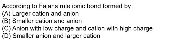 According to Fajan's rule ionic bond formed by <br> (A) Larger cation and anion <br> (B) Smaller cation and anion <br> (C) Anion with low charge and cation with high charge <br> (D) Smaller anion and larger cation