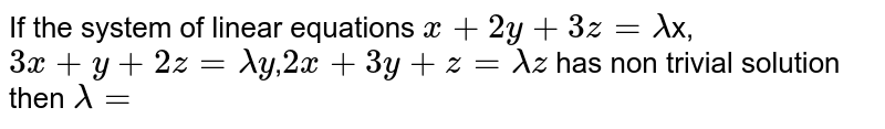 If the system of linear equations `x+2y+3z=lambda`x,`3x+y+2z=lambday`,`2x+3y+z=lambdaz` has non trivial solution then `lambda=`