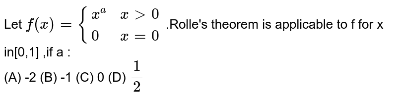 Let `f(x)={(x^(a) , x > 0),(0, x=0):}` .Rolle's theorem is applicable to f for x in[0,1] ,if a : <br> (A) -2 (B) -1 (C) 0 (D) `(1)/(2)`
