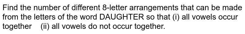 Find the number of   different 8-letter arrangements that can be made from the letters of the word   DAUGHTER so that (i) all vowels   occur together (ii) all vowels do not   occur together.
